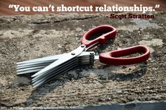 """You can't shortcut relationships."" – Scott Stratten"