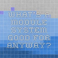 What's a module system good for anyway?