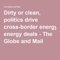Dirty or clean, politics drive cross-border energy deals - The Globe and Mail