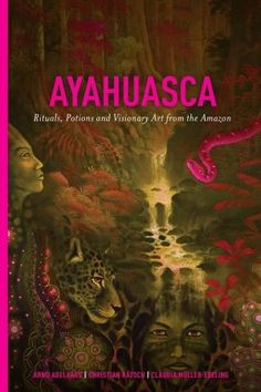Ayahuasca: Rituals, Potions and Visionary Art from the Amazon