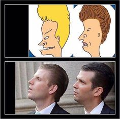 Beavis & Butthead...and their real life counterparts, Donald Jr. and Eric Trump.