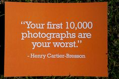 Your first 10,000 photographs are your worst. - Henry Cartier Bresson  - Photography Quotes - PhotoQuotes