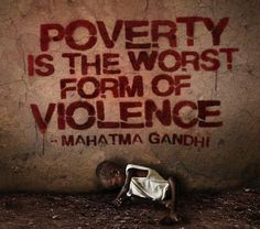 La pobreza es la peor forma de violencia. Gandhi.