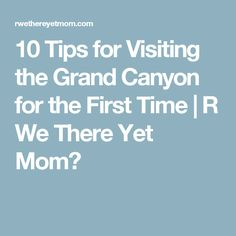 10 Tips for Visiting the Grand Canyon for the First Time | R We There Yet Mom?