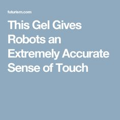 This Gel Gives Robots an Extremely Accurate Sense of Touch Rubber Material, Artificial Intelligence, Robotics, Touch, Robots, Robot