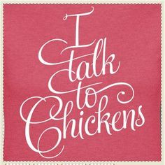 Yep, I talk to #chickens!  Deal with it!