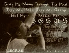 """One of my favorite quotes!  """"Drag my name through the mud, they can hate, they can gossip, but my passion for Jesus they ain't never gonna stop it!""""  On the song I'm Good by Trip Lee ft, Lecrae (LOVE THIS SONG)"""