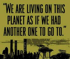 """Earth: ~ """"We are living on this planet as if we had another one to go to. Slogan, Earth Day Quotes, Nature Quotes, Save Our Earth, We Are The World, Another One, Thats The Way, Mother Earth, Mother Nature"""
