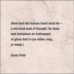 "Sylvia Plath: ""How frail the human heart must be --  a mirrored pool of thought. So deep and tremulous an instrument of glass that it can either sing or weep."""