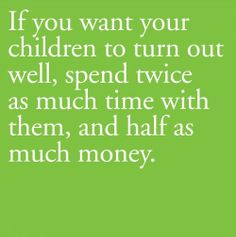 If you want your children to turn out well spend twice as much time with them and half as much money.