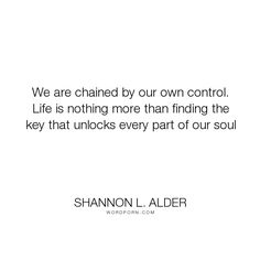"Shannon L. Alder - ""We are chained by our own control. Life is nothing more than finding the key that..."". life, happiness, dreams, living, joy, freedom, change, decisions, goals, focus, control, legacy, planning, direction, keys, self-reflection, chains, self-exploration, locks, personal-change"