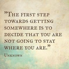 """the first step towards getting somewhere is to decide that you are not going to stay where you are."""