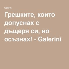 Грешките, които допуснах с дъщеря си, но осъзнах! - Galerini