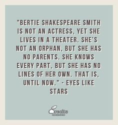 """Bertie Shakespeare Smith is not an actress, yet she lives in a theater.  She's not an orphan, but she has no parents.  She knows every part, but she has no lines of her own.  That is, until now.""    - Eyes Like Stars - Quote From Recite.com #RECITE #QUOTE"