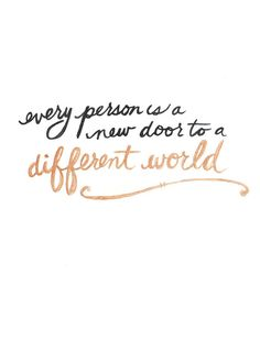 Every person is a new door to a different world...