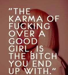the karma of fucking over a good girl is the bitch you end up with