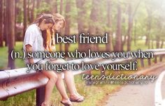 Best friend (n,) Someone who loves you when you forget to love yourself.