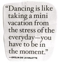 """Dancing is like taking a mini vacation from the stress of everyday--you have to be in the moment."" - Ofelia de la Valette"