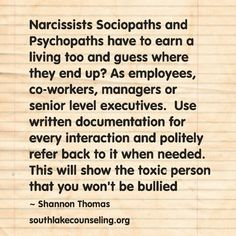 Narcissists Sociopaths and Psychopaths have to earn a living too and guess where they end up? As employees, co-workers, managers or senior level executives. Use written documentation for every interaction and refer back to it when needed. This will show the toxic person that you won't be bullied #narcissist #sociopath #psychopath #recovery #ToxicPeople