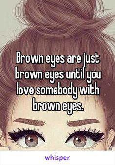 Brown eyes are just brown eyes until you love somebody with brown eyes.