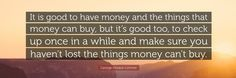it is good to have money but make sure you haven't lost the things money can't buy