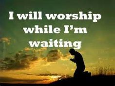 I will worship while I'm waiting