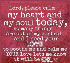 Lord, please calm my heart and soul today...