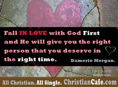 Fall in love with God first and He will give you the right person that you deserve in the right time.  Damerio Morgan