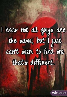 I know not all guys are the same, but I just can't seem to find one that's different.