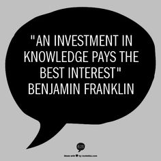 """""""An investment in knowledge pays the best interest""""   Benjamin Franklin"""