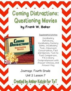 "This is an 8 page supplemental set with an answer key to accompany ""Coming Distractions"" by Frank W. Baker. This is a story from the  2014 4th grade Journeys series by Houghton Mifflin Harcourt as Unit 2 Lesson 7. This includes:Vocabulary Definitions (1 page)Vocabulary Memory Match (1 page)Vocabulary Test (1 page)Classroom Conversation (1 page)Fact and Opinion (1 page)Text to Text Comparison (1 page)Story Comprehension (1 page)Story Comprehension Answer Choices (1 page)Answer Key (1 page)To…"