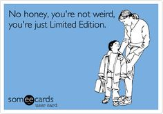 No honey, you're not weird, you're just Limited Edition. #ScotHibb