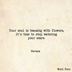 Your souls is beaming with flowers, it's time to stop watering your scars.