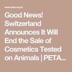 Good News! Switzerland Announces It Will End the Sale of Cosmetics Tested on Animals   PETA UK