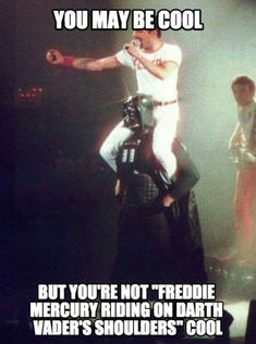 You may be cool, but you're not Freddie Mercury riding on Darth Vader's shoulders cool.