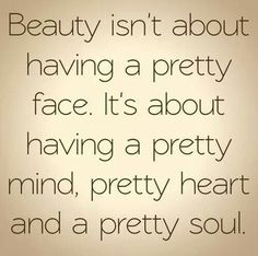 "INSPIRATIONAL QUOTE: ""Beauty isn't about having a pretty face. It's about having a pretty mind, pretty heart and a pretty soul."""