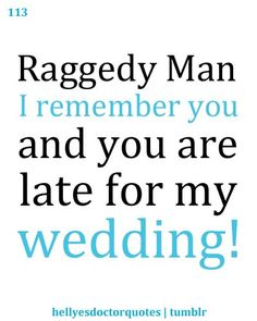 """Raggedy Man, I remember you, and you are late for my wedding!"" Doctor Who quote Doctor Who Episodes, Doctor Who Quotes, Amy Pond, Don't Blink, Eleventh Doctor, Geek Out, Dr Who, Superwholock, Nerdy"