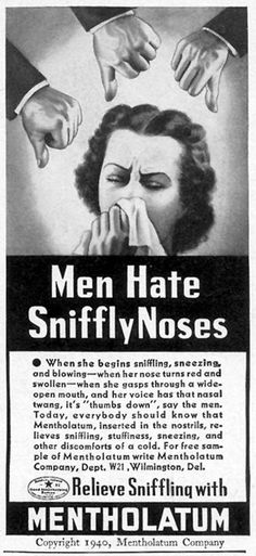"""""""Men Hate Sniffly Noses - When she begins sniffling, sneezing and blowing - when her nose turns red and swollen - when she gasps through a wide-open mouth, and her voice has that nasal twang, it's' thumbs-down', say the men."""" ~ If she is gasping for breath, does she just have a cold or should he dial 9-1-1?... And I'm sure """"He's"""" a delight with a head cold too...Vintage ad for Mentholatum."""