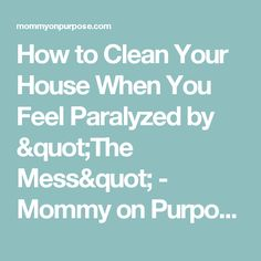 """How to Clean Your House When You Feel Paralyzed by """"The Mess"""" - Mommy on Purpose"""