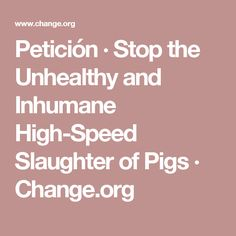 Petición · Stop the Unhealthy and Inhumane High-Speed Slaughter of Pigs · Change.org