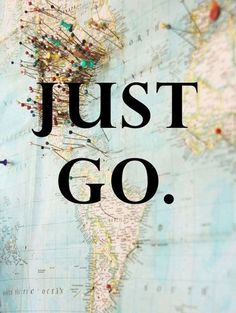 .Just Go. One day I plan to travel to England, Wales, Ireland, Japan, Australia, and hopefully spend a month in California.