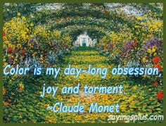 """""""Color is my day-long obsession, joy and torment."""" ~ Claude Monet"""