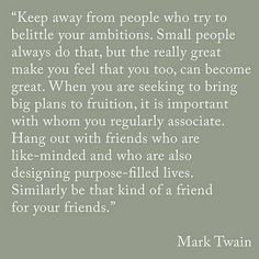 """Keep away from people who try to belittle your ambitions. Small people always do that, but the really great make you feel that you too, can become great..."" -Mark Twain - http://aboutmarktwain.com/173/2013/06/21/keep-away-from-people-who-try-to-belittle-your-ambitions-small-people-always-do-that-but-the-really-great-make-you-feel-that-you-too-can-become-great-mark-twain-2/"