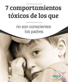 7 comportamientos tóxicos de los que no son conscientes los padres Los padres siempre intentan educar a sus hijos lo mejor que saben y pueden. No obstante, a veces no son conscientes de que tienen ciertos comportamientos tóxicos con ellos que pueden hacerles mucho más daño que bien.