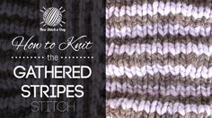 How to Knit the Gathered Stripes Stitch/ This stitch creates a fun color detailed pattern. The gathered stripes stitch would be great for shrugs, cowls, and hats!