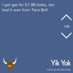 Funniest Yik Yaks Ever - I got gas for $1.08 today, too bad it was from Taco Bell. #yikyak