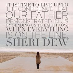 """It is time to live up to the confidence that our Father demonstrated in us by sending us to earth now, when everything is on the line."" --SHERI DEW"