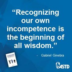 """Recognizing our own incompetence is the beginning of all wisdom."" Wise words from Gabriel Ginebra, author of Managing Incompetence (ASTD Press)."