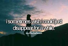 I REALLY wish I could and just be alone fore a little while...