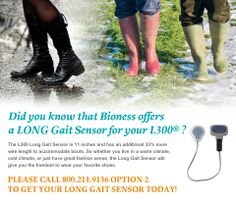 ATTENTION ALL L300 USERS! Do you love your L300 and want to wear it with BOOTS? Order a Bioness LONG gait sensor.  The L300 Long Gait Sensor is 11 inches and has an additional 33% more wire length to accommodate boots. So whether you live in a warm climate, cold climate, or just have great fashion sense, the Long Gait Sensor will give you the freedom to wear your favorite shoes. Call us at 800.211.9136 Option 2 and order yours TODAY! www.bioness.com